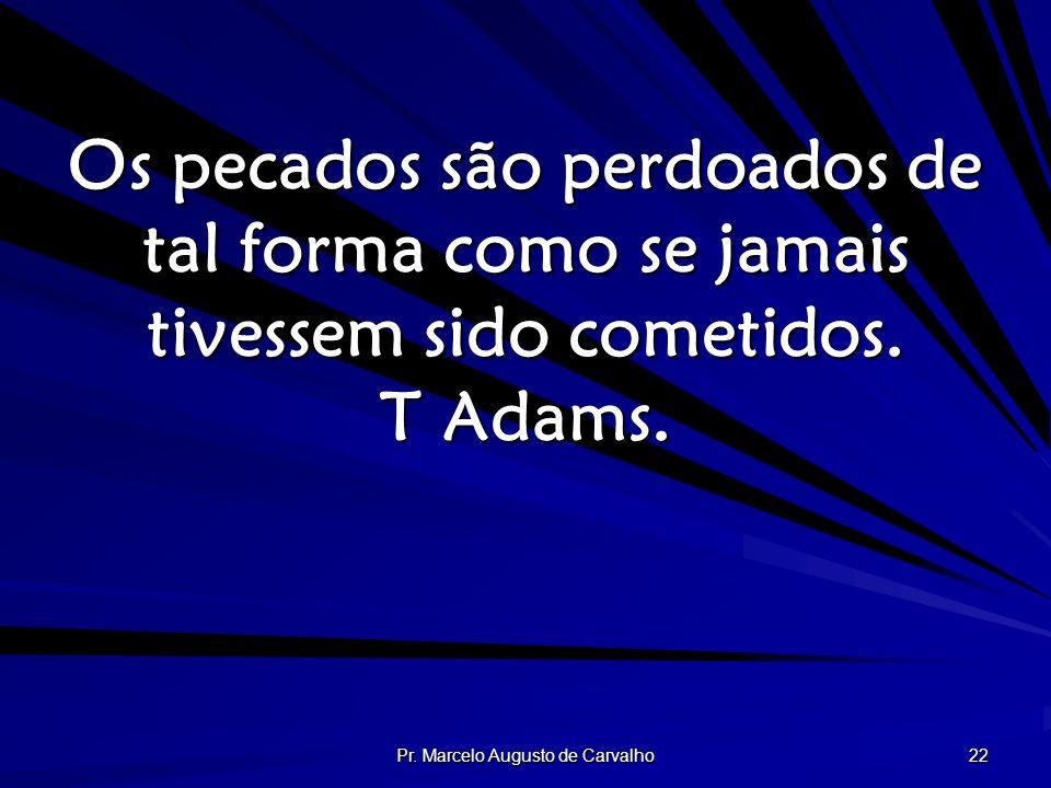 Pr. Marcelo Augusto de Carvalho 22 Os pecados são perdoados de tal forma como se jamais tivessem sido cometidos. T Adams.