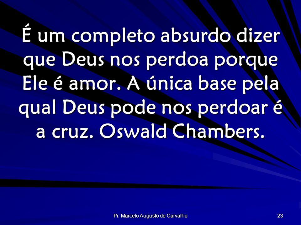 Pr. Marcelo Augusto de Carvalho 23 É um completo absurdo dizer que Deus nos perdoa porque Ele é amor. A única base pela qual Deus pode nos perdoar é a