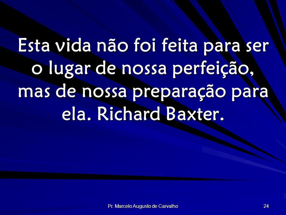 Pr. Marcelo Augusto de Carvalho 24 Esta vida não foi feita para ser o lugar de nossa perfeição, mas de nossa preparação para ela. Richard Baxter.