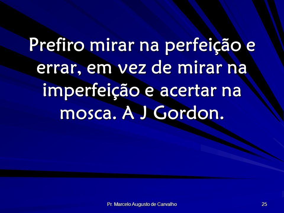 Pr. Marcelo Augusto de Carvalho 25 Prefiro mirar na perfeição e errar, em vez de mirar na imperfeição e acertar na mosca. A J Gordon.