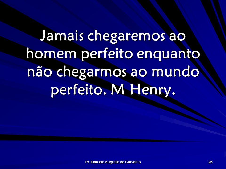 Pr. Marcelo Augusto de Carvalho 26 Jamais chegaremos ao homem perfeito enquanto não chegarmos ao mundo perfeito. M Henry.