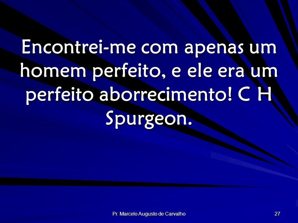 Pr. Marcelo Augusto de Carvalho 27 Encontrei-me com apenas um homem perfeito, e ele era um perfeito aborrecimento! C H Spurgeon.