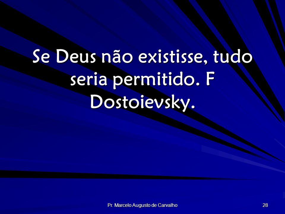 Pr. Marcelo Augusto de Carvalho 28 Se Deus não existisse, tudo seria permitido. F Dostoievsky.