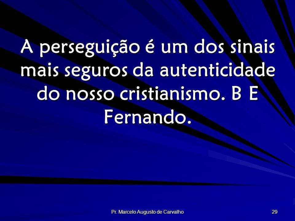 Pr. Marcelo Augusto de Carvalho 29 A perseguição é um dos sinais mais seguros da autenticidade do nosso cristianismo. B E Fernando.