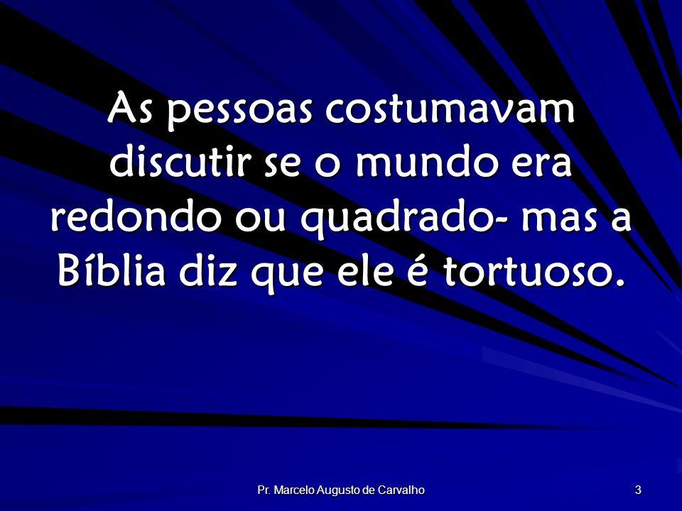 Pr. Marcelo Augusto de Carvalho 3 As pessoas costumavam discutir se o mundo era redondo ou quadrado- mas a Bíblia diz que ele é tortuoso.