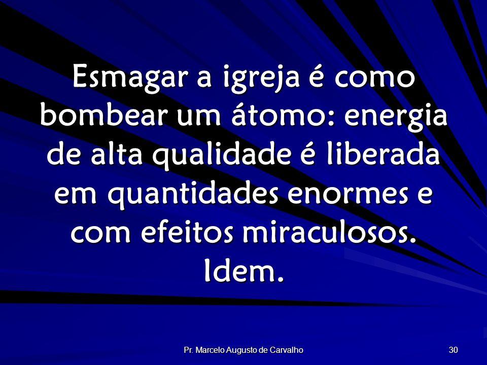 Pr. Marcelo Augusto de Carvalho 30 Esmagar a igreja é como bombear um átomo: energia de alta qualidade é liberada em quantidades enormes e com efeitos