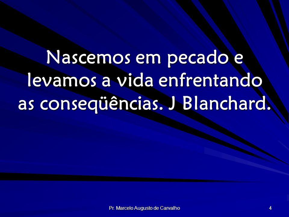 Pr. Marcelo Augusto de Carvalho 4 Nascemos em pecado e levamos a vida enfrentando as conseqüências. J Blanchard.