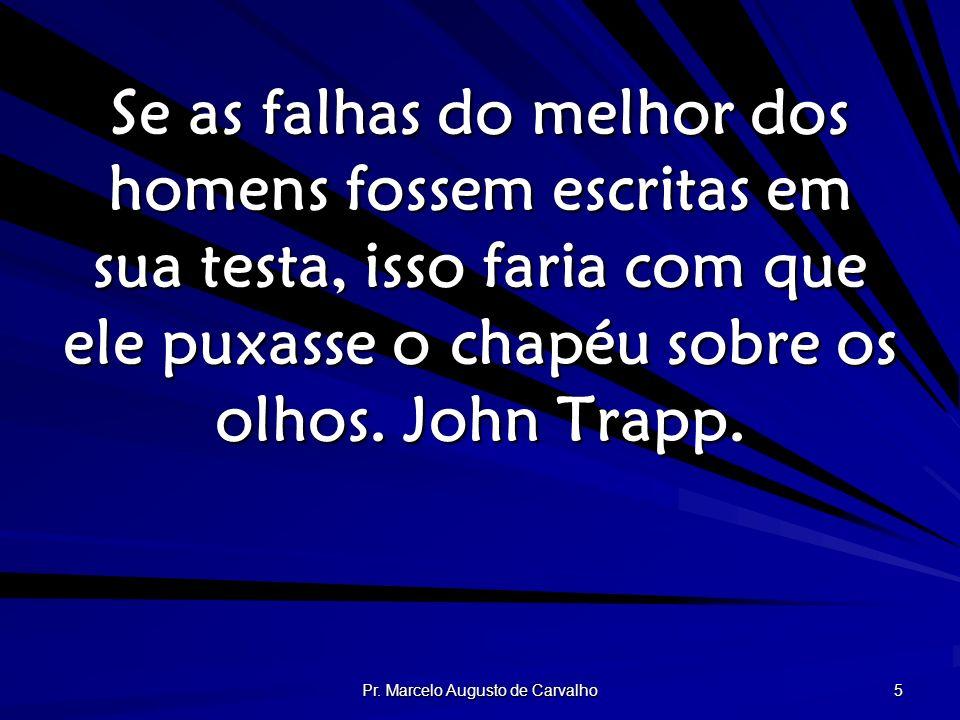 Pr. Marcelo Augusto de Carvalho 5 Se as falhas do melhor dos homens fossem escritas em sua testa, isso faria com que ele puxasse o chapéu sobre os olh