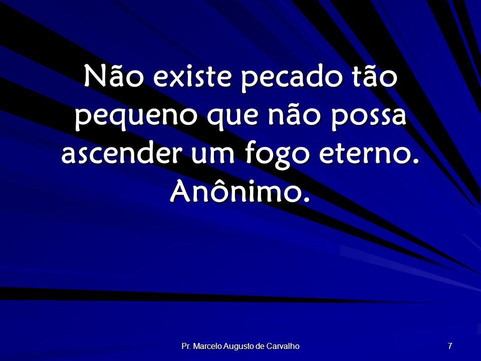 Pr. Marcelo Augusto de Carvalho 7 Não existe pecado tão pequeno que não possa ascender um fogo eterno. Anônimo.
