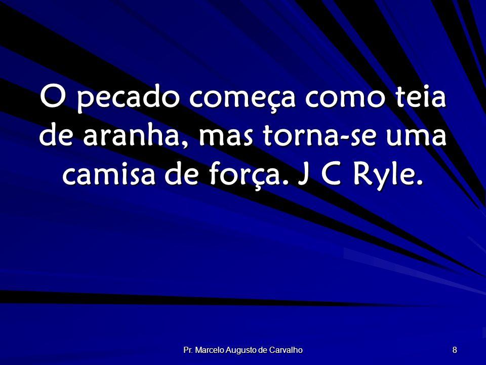 Pr. Marcelo Augusto de Carvalho 8 O pecado começa como teia de aranha, mas torna-se uma camisa de força. J C Ryle.