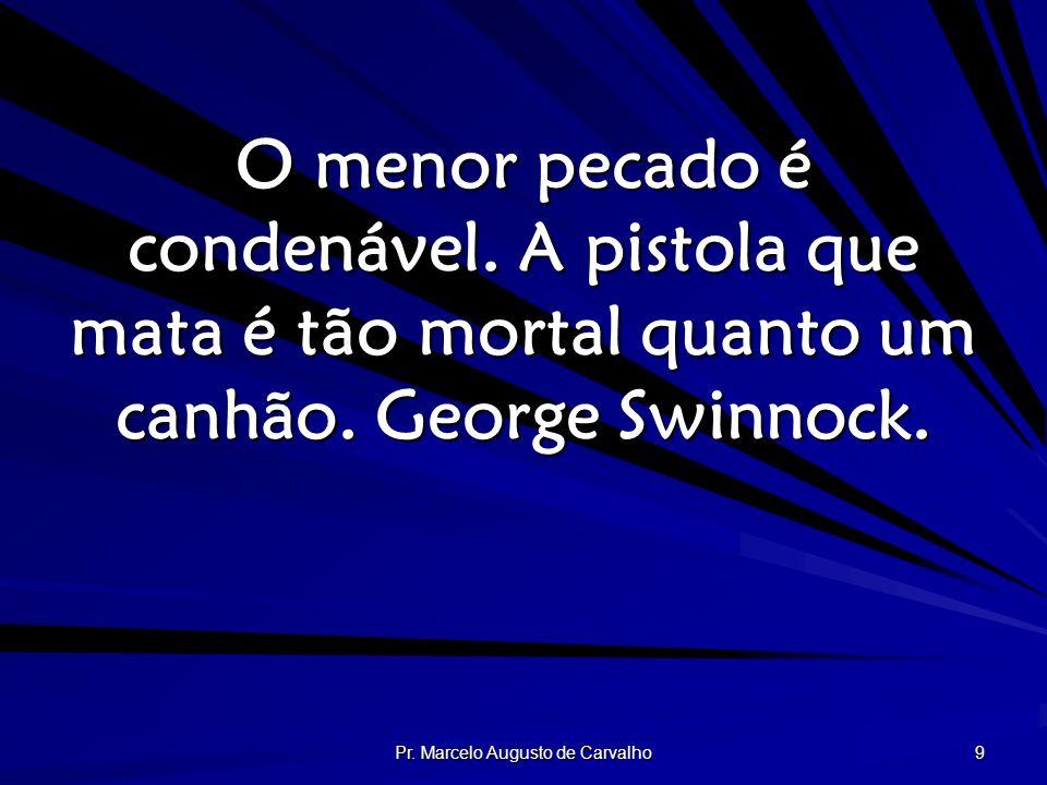 Pr. Marcelo Augusto de Carvalho 9 O menor pecado é condenável. A pistola que mata é tão mortal quanto um canhão. George Swinnock.