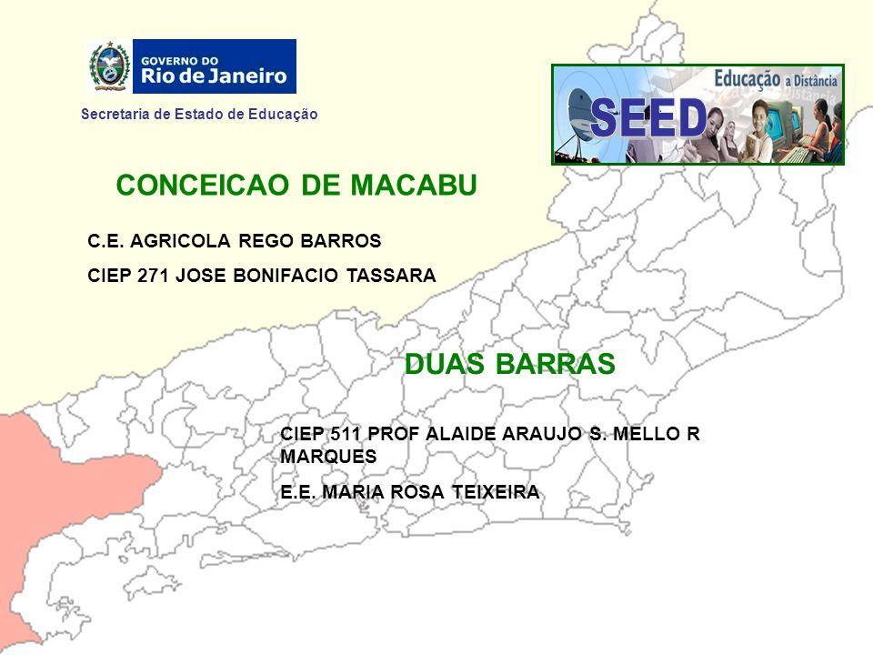 Secretaria de Estado de Educação CONCEICAO DE MACABU C.E. AGRICOLA REGO BARROS CIEP 271 JOSE BONIFACIO TASSARA DUAS BARRAS CIEP 511 PROF ALAIDE ARAUJO