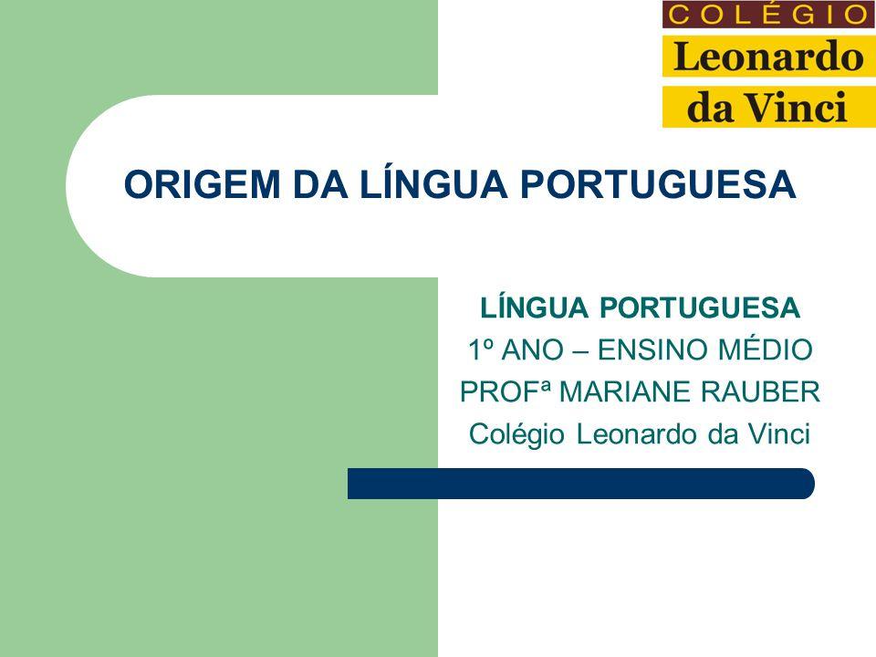 ORIGEM DA LÍNGUA PORTUGUESA LÍNGUA PORTUGUESA 1º ANO – ENSINO MÉDIO PROFª MARIANE RAUBER Colégio Leonardo da Vinci