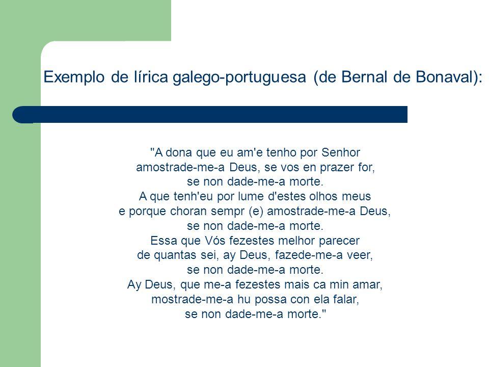 Exemplo de lírica galego-portuguesa (de Bernal de Bonaval): A dona que eu am e tenho por Senhor amostrade-me-a Deus, se vos en prazer for, se non dade-me-a morte.