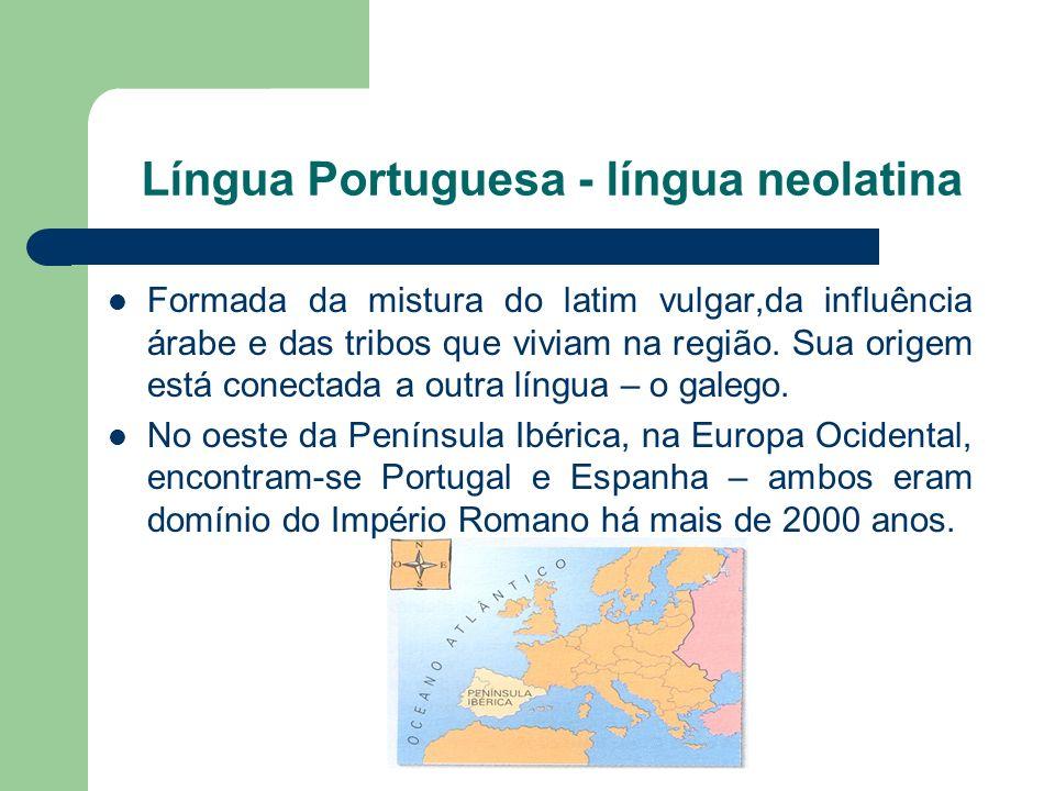 Língua Portuguesa - língua neolatina Formada da mistura do latim vulgar,da influência árabe e das tribos que viviam na região.