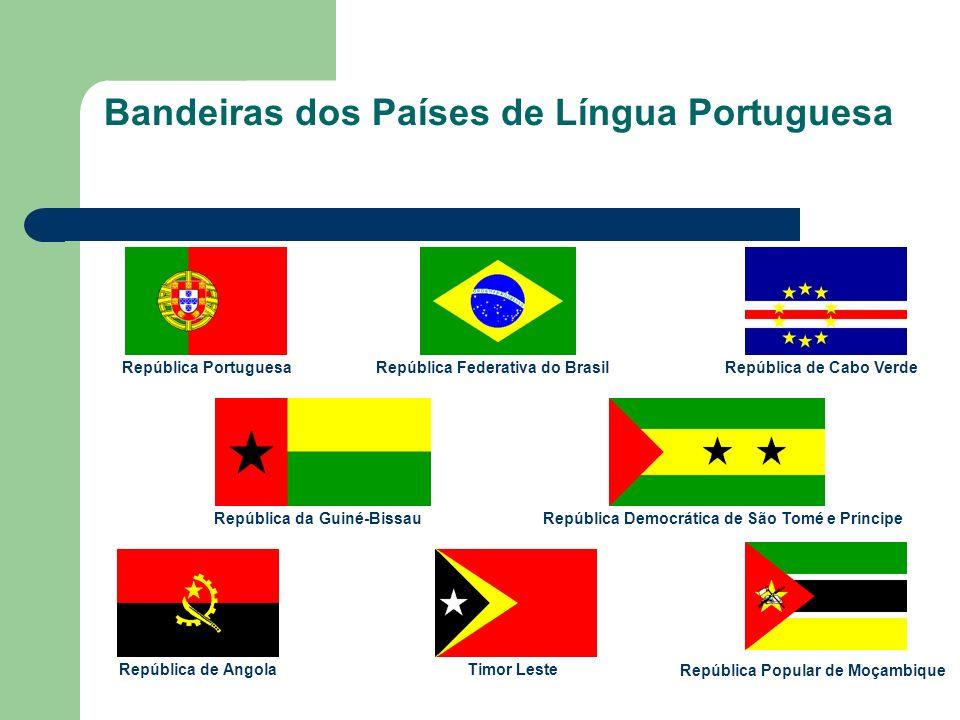 Bandeiras dos Países de Língua Portuguesa República Portuguesa República Federativa do Brasil República de Cabo Verde República da Guiné-BissauRepública Democrática de São Tomé e Príncipe República de AngolaTimor Leste República Popular de Moçambique