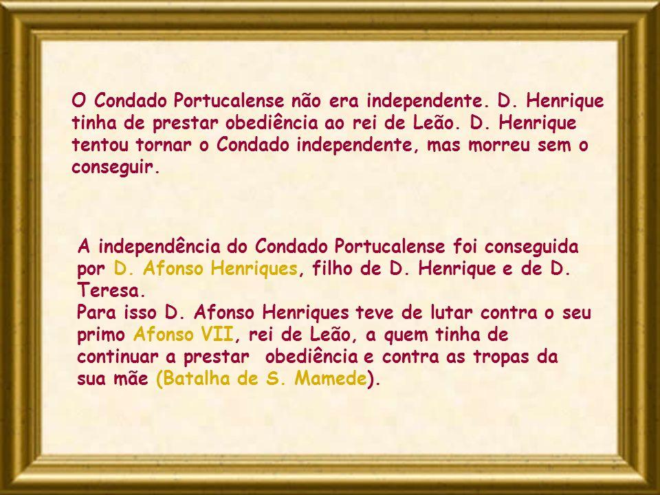 O Condado Portucalense não era independente. D. Henrique tinha de prestar obediência ao rei de Leão. D. Henrique tentou tornar o Condado independente,