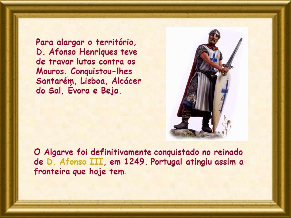 O Algarve foi definitivamente conquistado no reinado de D. Afonso III, em 1249. Portugal atingiu assim a fronteira que hoje tem. Para alargar o territ