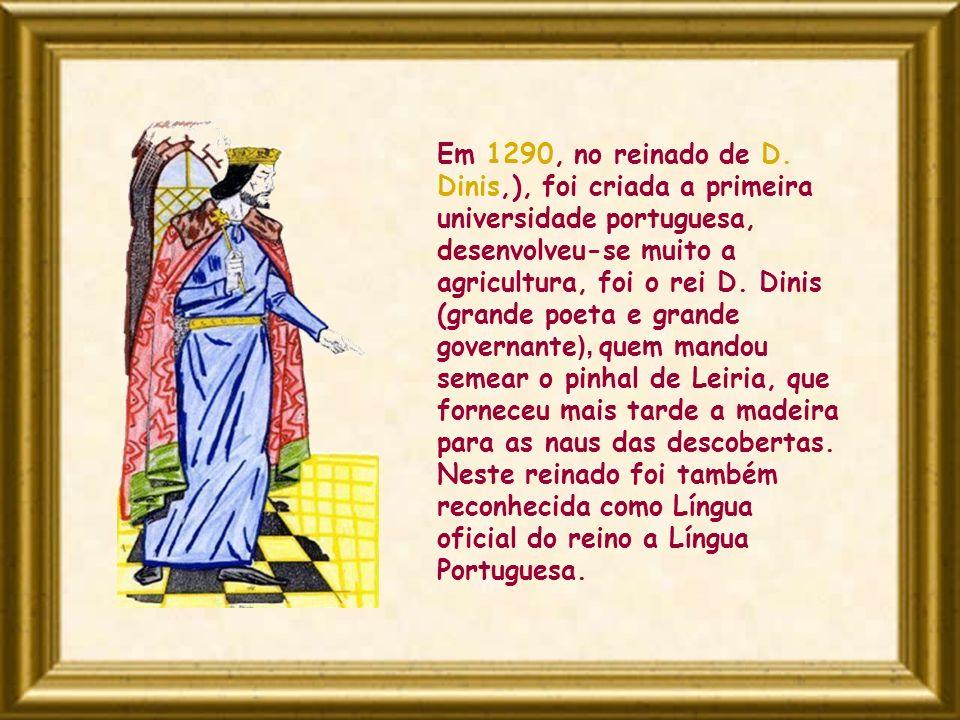 Em 1290, no reinado de D. Dinis,), foi criada a primeira universidade portuguesa, desenvolveu-se muito a agricultura, foi o rei D. Dinis (grande poeta