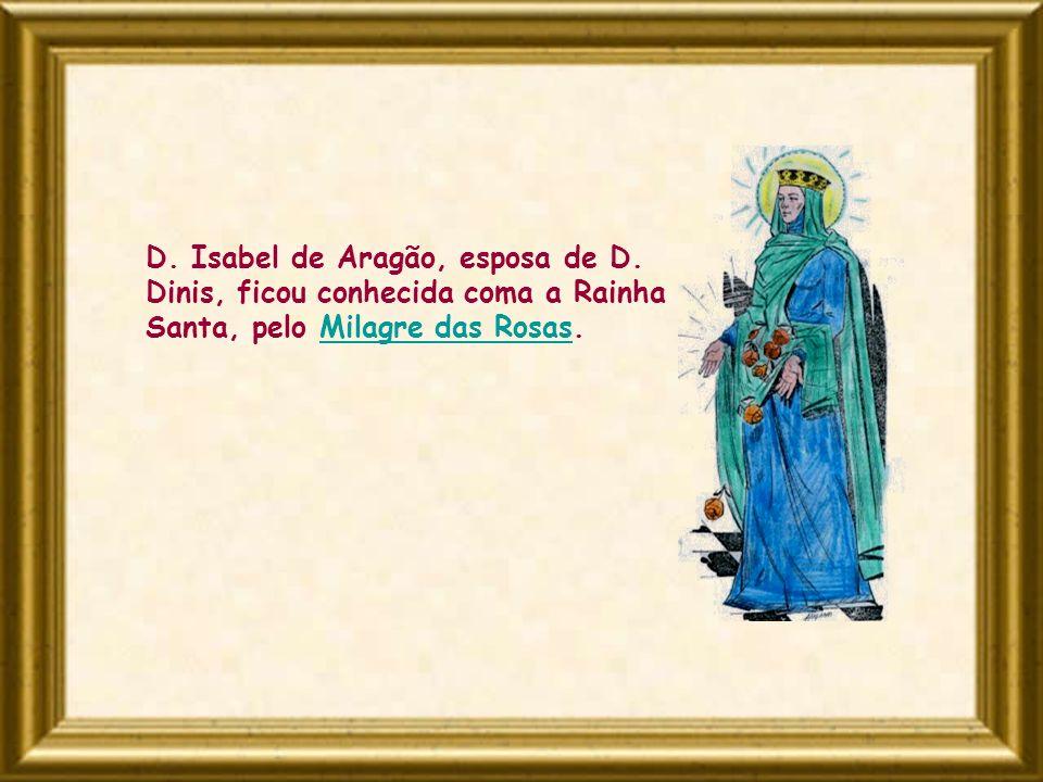 D. Isabel de Aragão, esposa de D. Dinis, ficou conhecida coma a Rainha Santa, pelo Milagre das Rosas.Milagre das Rosas