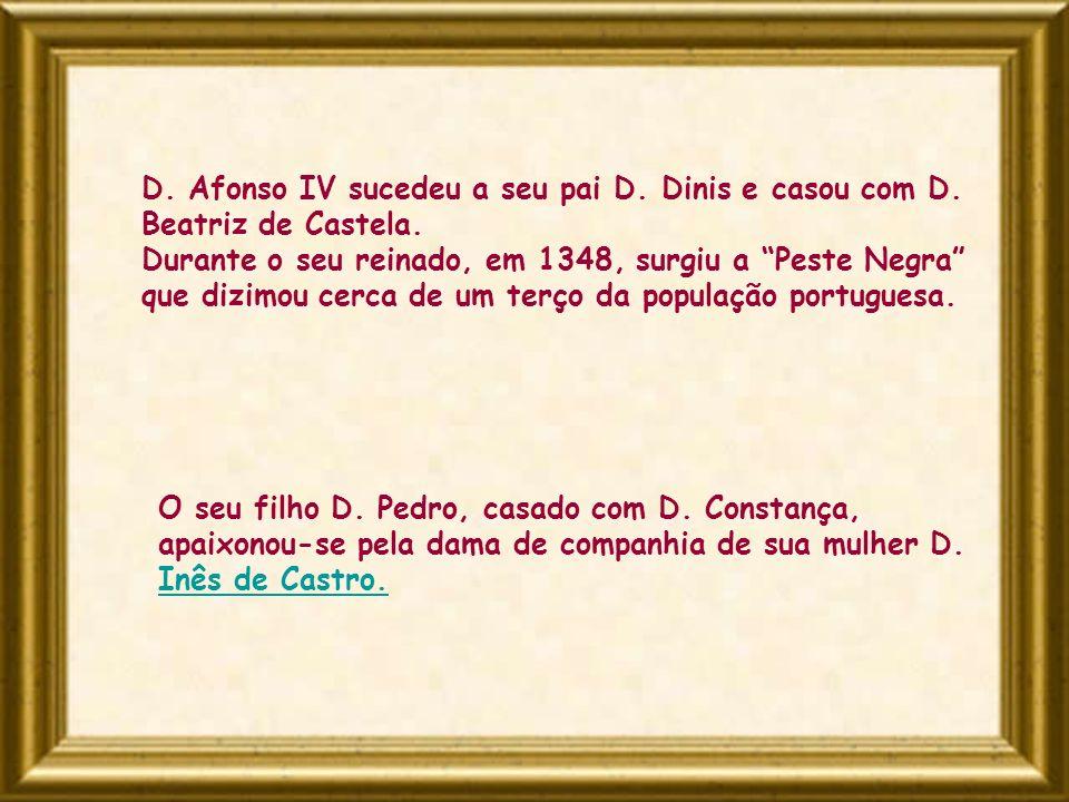 D. Afonso IV sucedeu a seu pai D. Dinis e casou com D. Beatriz de Castela. Durante o seu reinado, em 1348, surgiu a Peste Negra que dizimou cerca de u