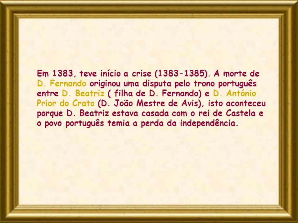 Em 1383, teve início a crise (1383-1385). A morte de D. Fernando originou uma disputa pelo trono português entre D. Beatriz ( filha de D. Fernando) e