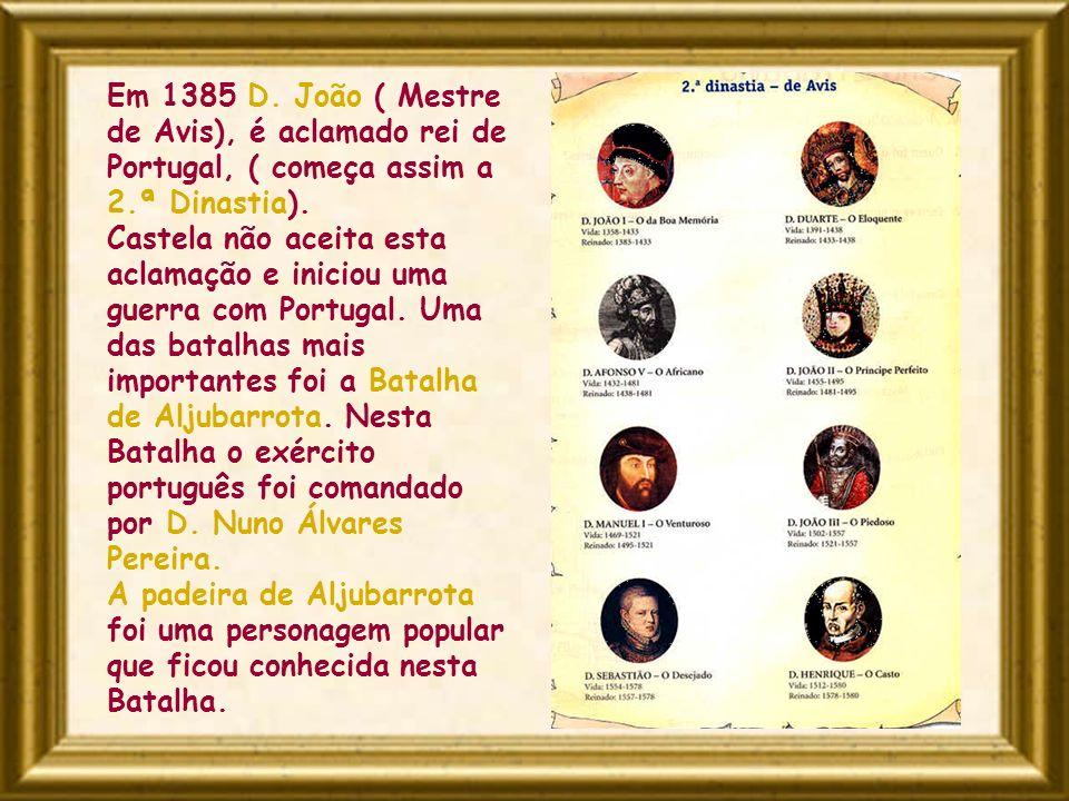 Em 1385 D. João ( Mestre de Avis), é aclamado rei de Portugal, ( começa assim a 2.ª Dinastia). Castela não aceita esta aclamação e iniciou uma guerra