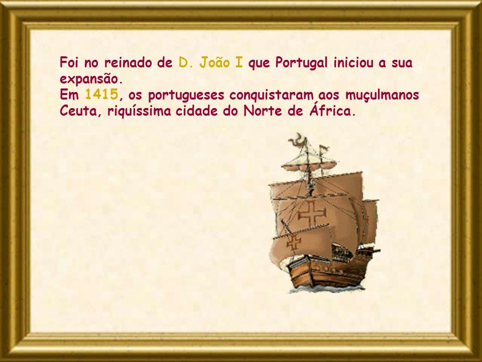 Foi no reinado de D. João I que Portugal iniciou a sua expansão. Em 1415, os portugueses conquistaram aos muçulmanos Ceuta, riquíssima cidade do Norte