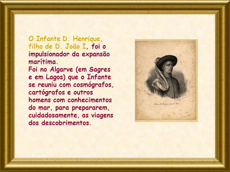 O Infante D. Henrique, filho de D. João I, foi o impulsionador da expansão marítima. Foi no Algarve (em Sagres e em Lagos) que o Infante se reuniu com