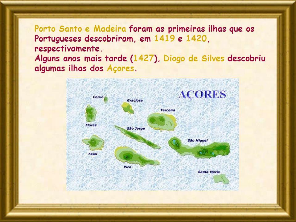 Porto Santo e Madeira foram as primeiras ilhas que os Portugueses descobriram, em 1419 e 1420, respectivamente. Alguns anos mais tarde (1427), Diogo d