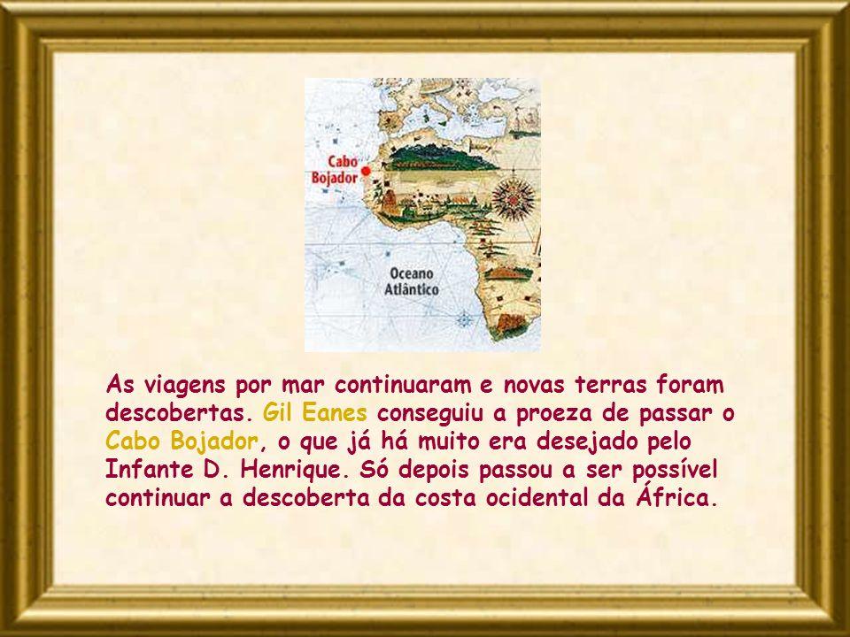 As viagens por mar continuaram e novas terras foram descobertas. Gil Eanes conseguiu a proeza de passar o Cabo Bojador, o que já há muito era desejado