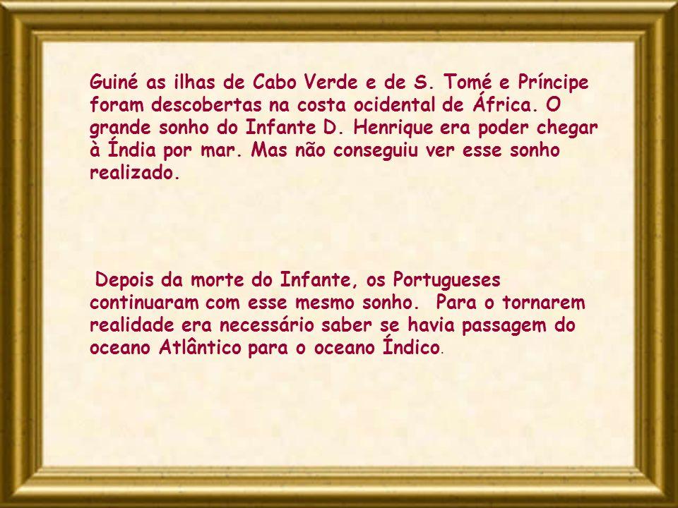 Guiné as ilhas de Cabo Verde e de S. Tomé e Príncipe foram descobertas na costa ocidental de África. O grande sonho do Infante D. Henrique era poder c