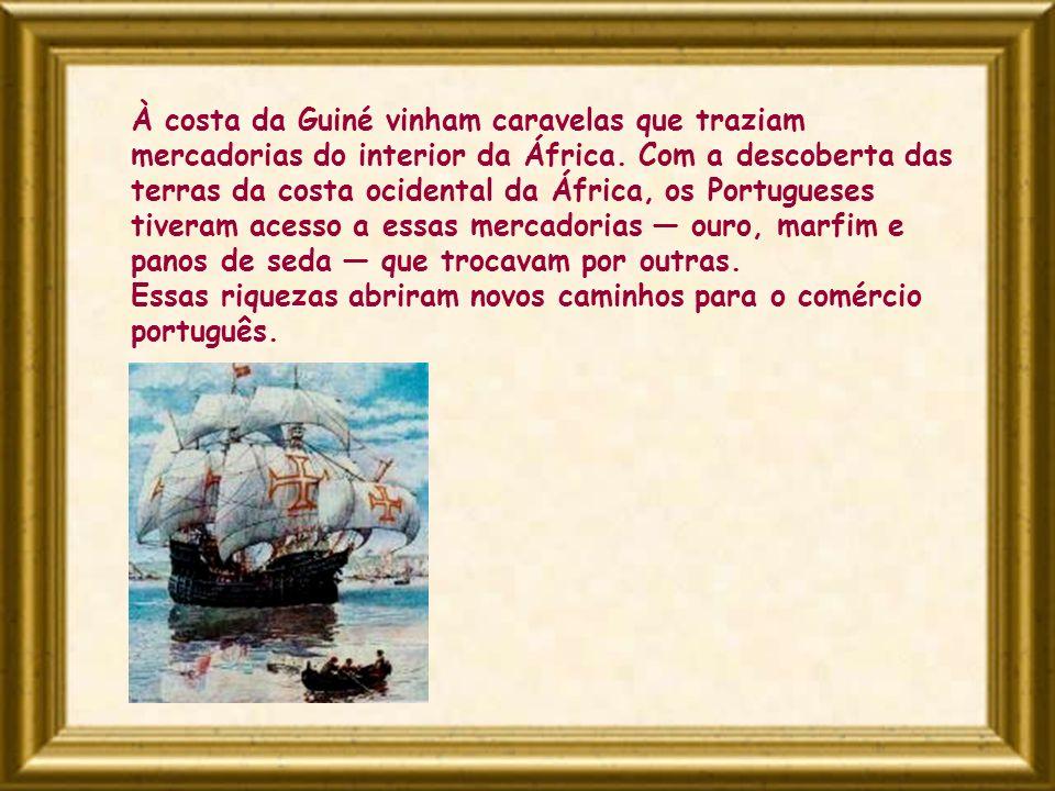 À costa da Guiné vinham caravelas que traziam mercadorias do interior da África. Com a descoberta das terras da costa ocidental da África, os Portugue