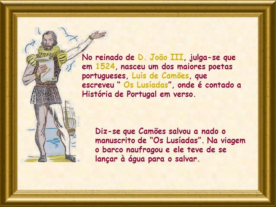 No reinado de D. João III, julga-se que em 1524, nasceu um dos maiores poetas portugueses, Luís de Camões, que escreveu Os Lusíadas, onde é contado a