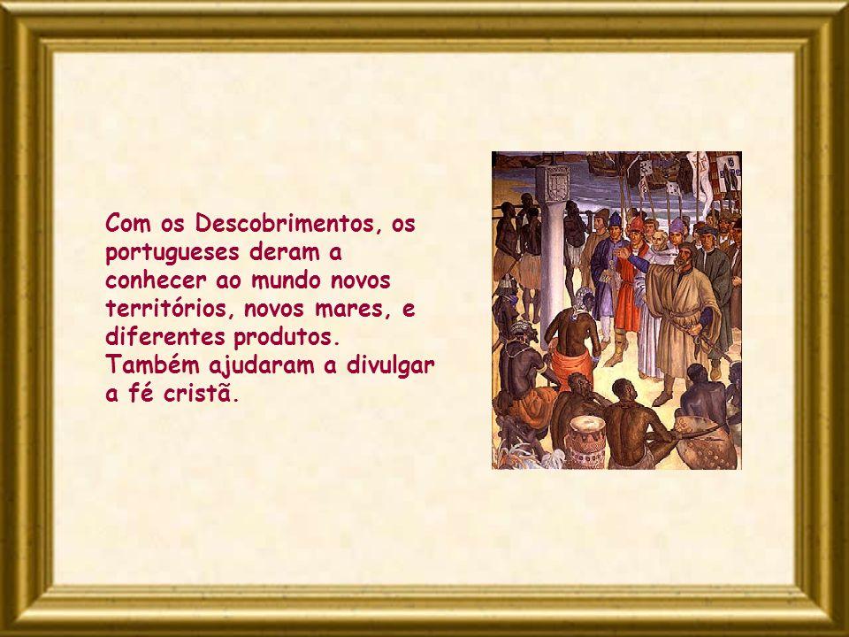 Com os Descobrimentos, os portugueses deram a conhecer ao mundo novos territórios, novos mares, e diferentes produtos. Também ajudaram a divulgar a fé
