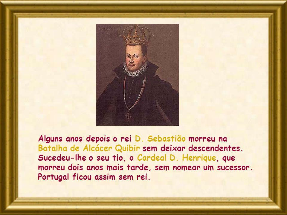 Alguns anos depois o rei D. Sebastião morreu na Batalha de Alcácer Quibir sem deixar descendentes. Sucedeu-lhe o seu tio, o Cardeal D. Henrique, que m