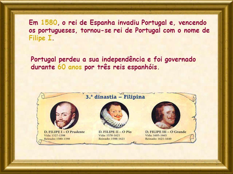 Em 1580, o rei de Espanha invadiu Portugal e, vencendo os portugueses, tornou-se rei de Portugal com o nome de Filipe I. Portugal perdeu a sua indepen