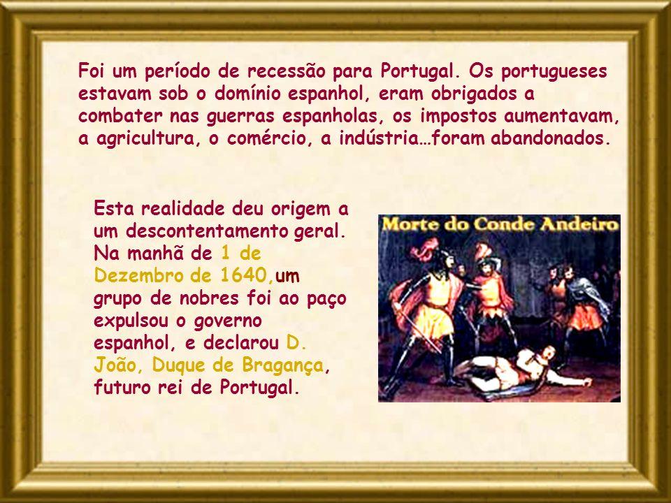 Foi um período de recessão para Portugal. Os portugueses estavam sob o domínio espanhol, eram obrigados a combater nas guerras espanholas, os impostos