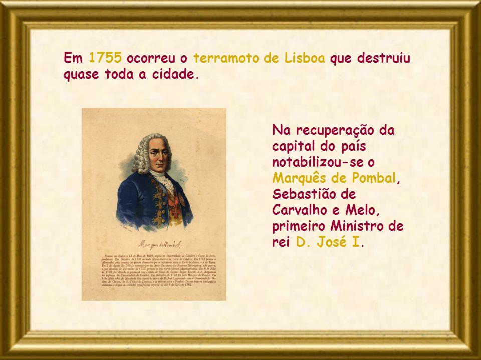 Em 1755 ocorreu o terramoto de Lisboa que destruiu quase toda a cidade. Na recuperação da capital do país notabilizou-se o Marquês de Pombal, Sebastiã