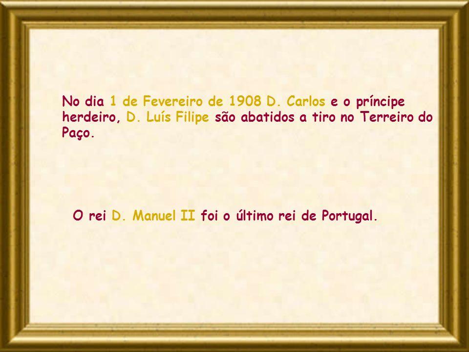 No dia 1 de Fevereiro de 1908 D. Carlos e o príncipe herdeiro, D. Luís Filipe são abatidos a tiro no Terreiro do Paço. O rei D. Manuel II foi o último