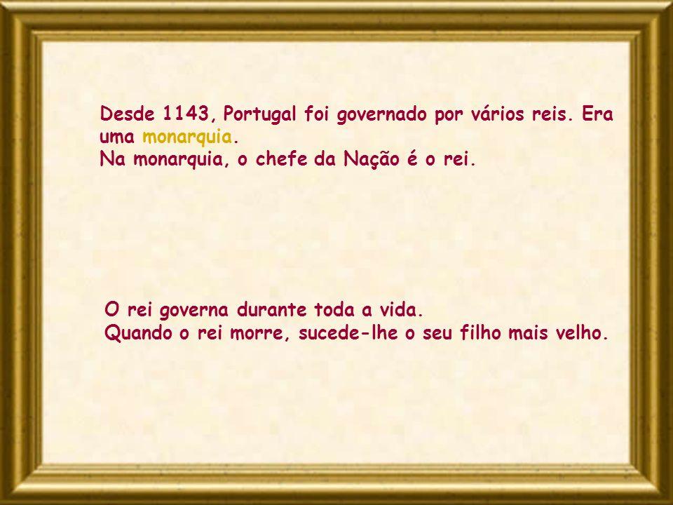 Desde 1143, Portugal foi governado por vários reis. Era uma monarquia. Na monarquia, o chefe da Nação é o rei. O rei governa durante toda a vida. Quan