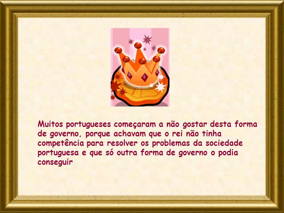 Muitos portugueses começaram a não gostar desta forma de governo, porque achavam que o rei não tinha competência para resolver os problemas da socieda