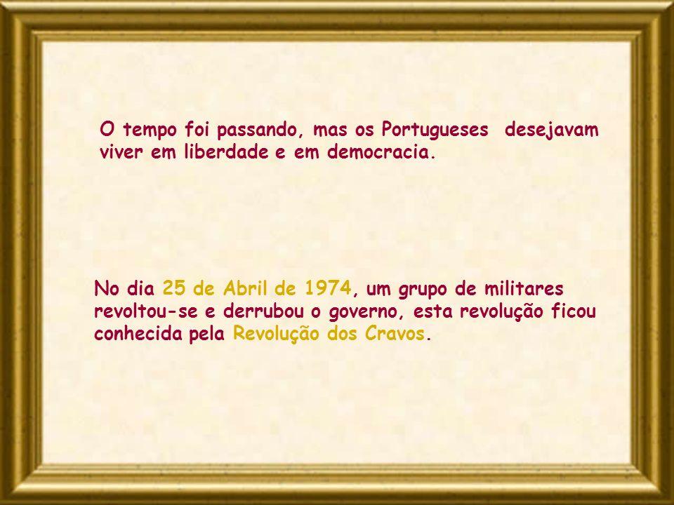 No dia 25 de Abril de 1974, um grupo de militares revoltou-se e derrubou o governo, esta revolução ficou conhecida pela Revolução dos Cravos. O tempo