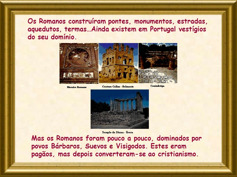 Os Romanos construíram pontes, monumentos, estradas, aquedutos, termas…Ainda existem em Portugal vestígios do seu domínio. Mas os Romanos foram pouco