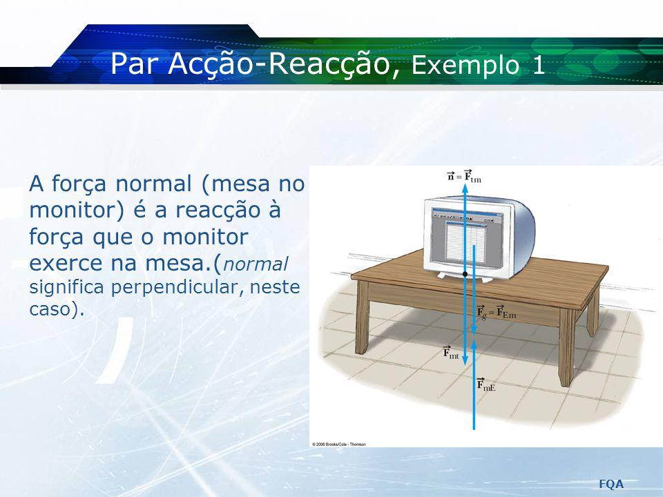 FQA 3.ª Lei de Newton ou Lei da Acção Reacção Se dois objectos interactuam, a força que o objecto 1 exerce no objecto 2, é igual em valor à força que