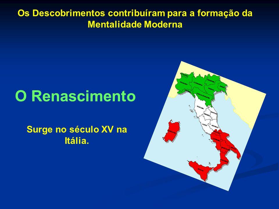 Os Descobrimentos contribuíram para a formação da Mentalidade Moderna O Renascimento Surge no século XV na Itália.