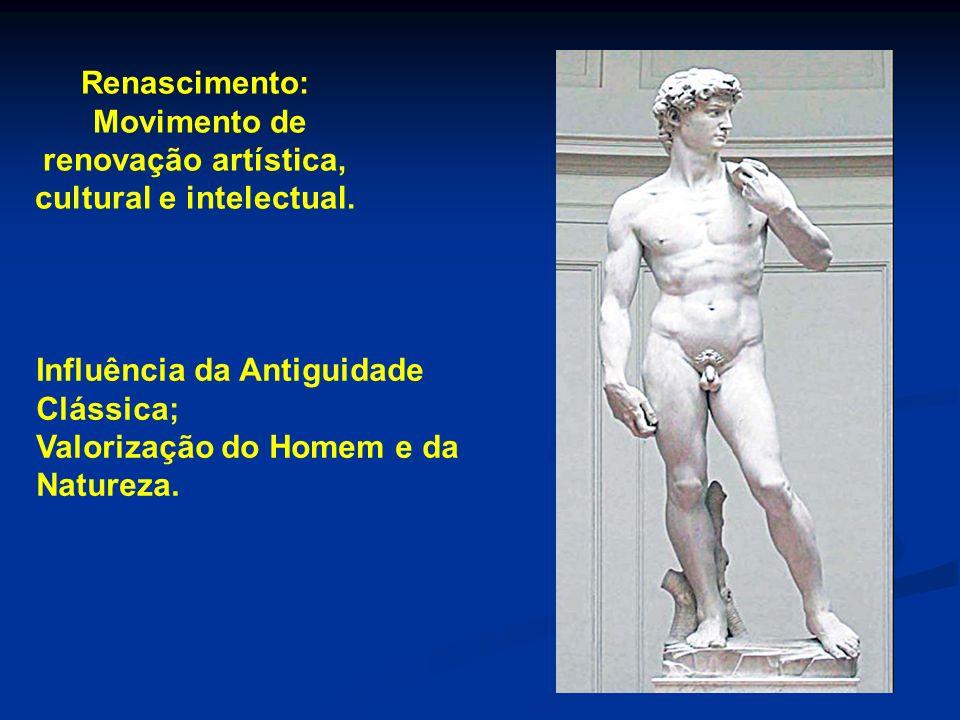 Renascimento: Movimento de renovação artística, cultural e intelectual. Influência da Antiguidade Clássica; Valorização do Homem e da Natureza.