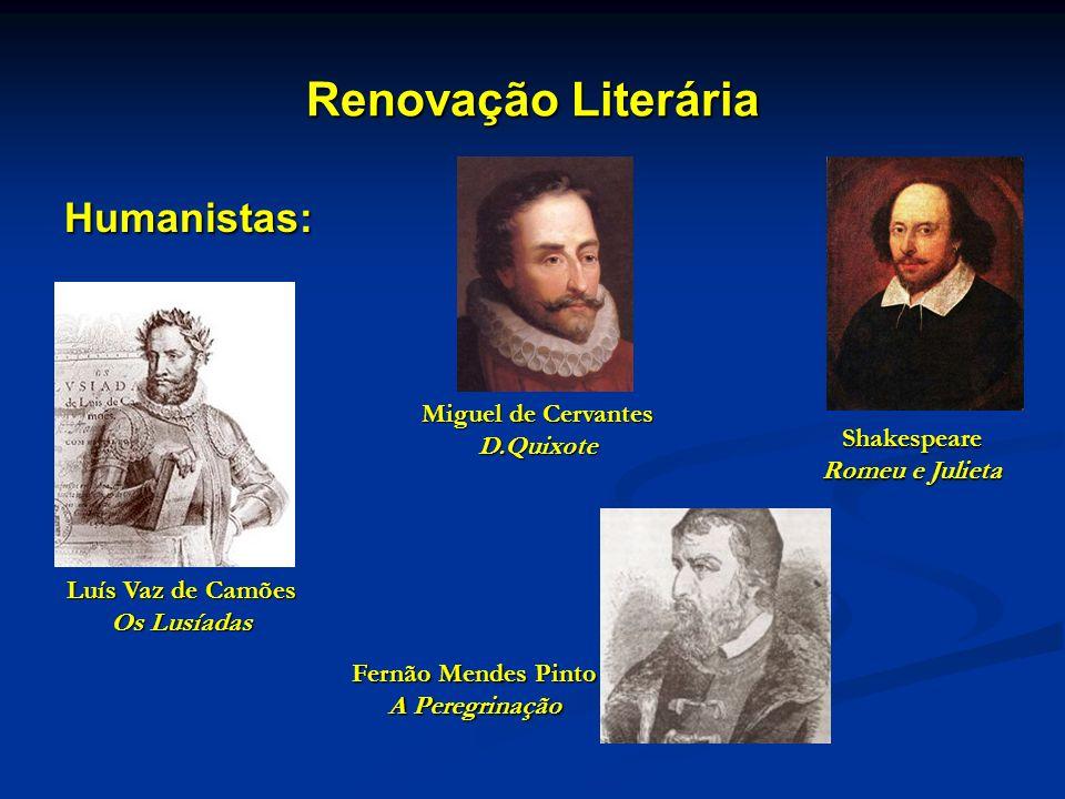 Renovação Literária Humanistas: Shakespeare Romeu e Julieta Luís Vaz de Camões Os Lusíadas Miguel de Cervantes D.Quixote Fernão Mendes Pinto A Peregri