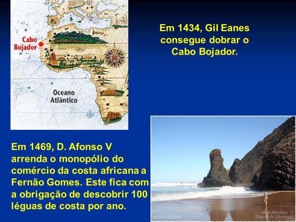 Em 1434, Gil Eanes consegue dobrar o Cabo Bojador. Em 1469, D. Afonso V arrenda o monopólio do comércio da costa africana a Fernão Gomes. Este fica co