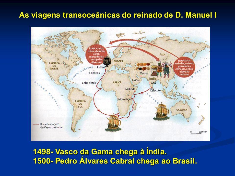 As viagens transoceânicas do reinado de D. Manuel I 1498- Vasco da Gama chega à Índia. 1500- Pedro Álvares Cabral chega ao Brasil.
